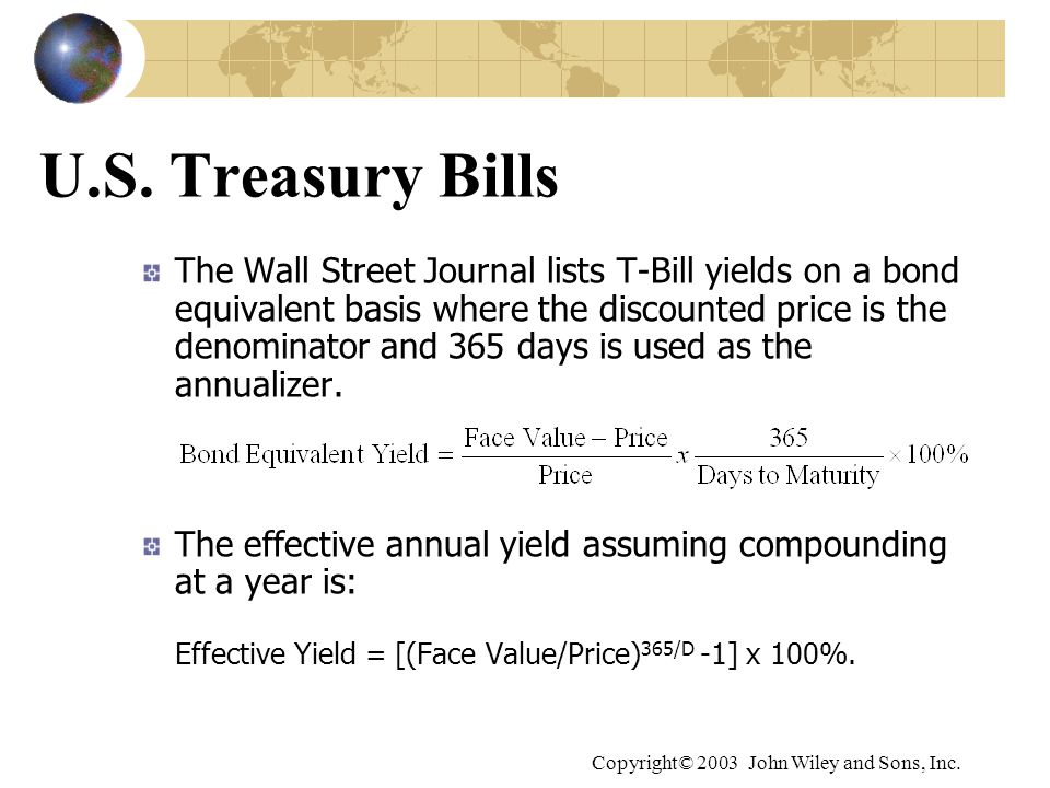 Copyright© 2003 John Wiley and Sons, Inc. U.S. Treasury Bills The Wall Street Journal lists T-Bill yields on a bond equivalent basis where the discoun
