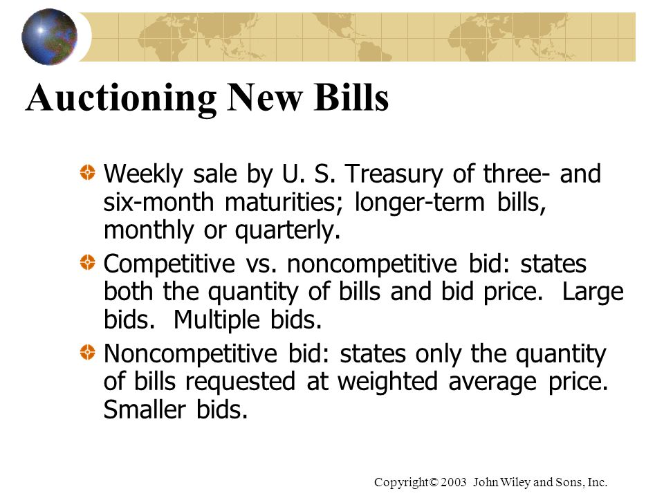 Copyright© 2003 John Wiley and Sons, Inc. Auctioning New Bills Weekly sale by U. S. Treasury of three- and six-month maturities; longer-term bills, mo