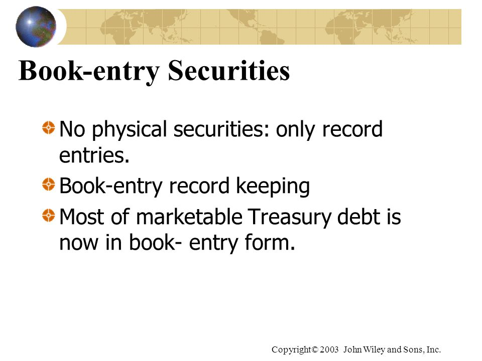 Copyright© 2003 John Wiley and Sons, Inc. Book-entry Securities No physical securities: only record entries. Book-entry record keeping Most of marketa