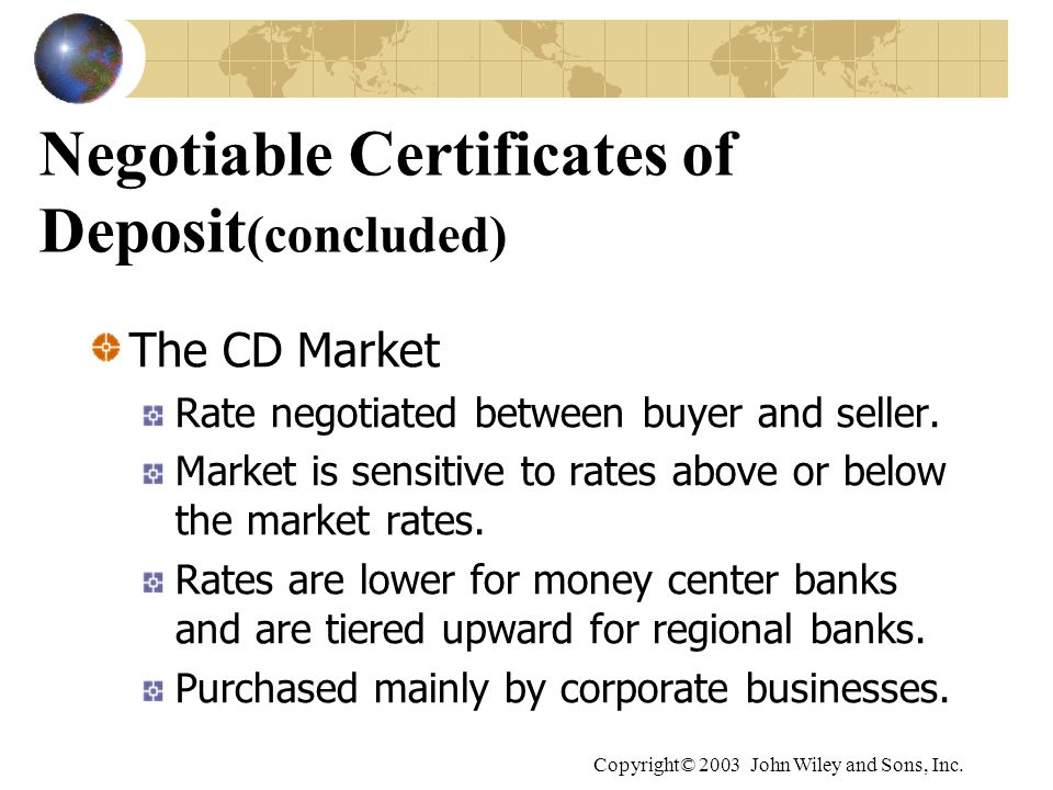 Copyright© 2003 John Wiley and Sons, Inc. Negotiable Certificates of Deposit (concluded) The CD Market Rate negotiated between buyer and seller. Marke