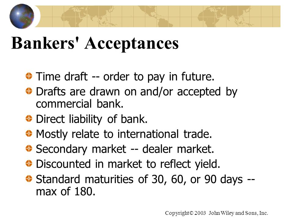 Copyright© 2003 John Wiley and Sons, Inc. Bankers' Acceptances Time draft -- order to pay in future. Drafts are drawn on and/or accepted by commercial