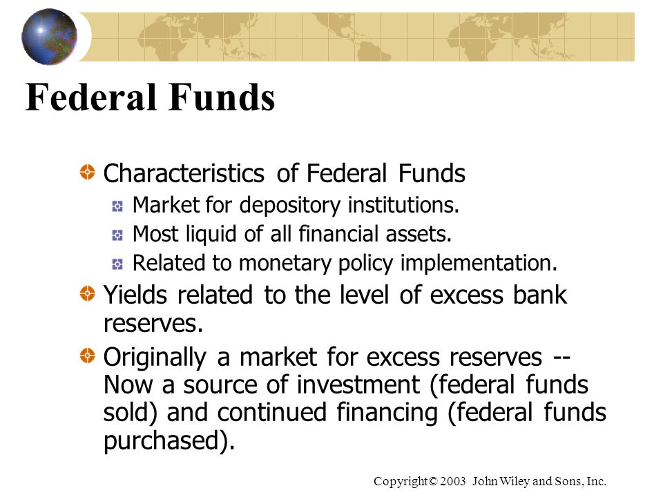 Copyright© 2003 John Wiley and Sons, Inc. Federal Funds Characteristics of Federal Funds Market for depository institutions. Most liquid of all financ