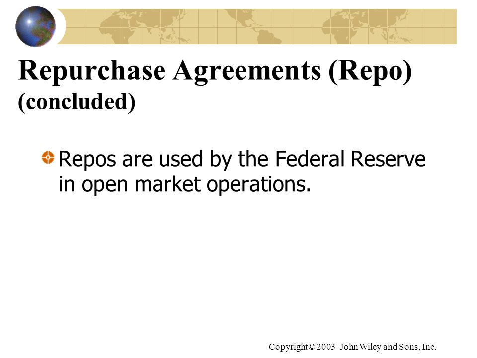 Copyright© 2003 John Wiley and Sons, Inc. Repurchase Agreements (Repo) (concluded) Repos are used by the Federal Reserve in open market operations.