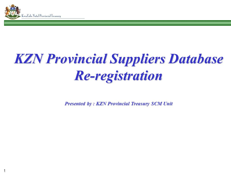 KZN Provincial Suppliers Database Re-registration Presented by : KZN Provincial Treasury SCM Unit 1