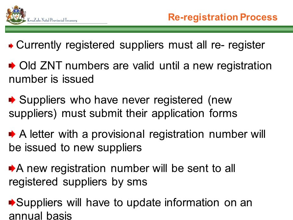 Re-registration Process Currently registered suppliers must all re- register Old ZNT numbers are valid until a new registration number is issued Suppliers who have never registered (new suppliers) must submit their application forms A letter with a provisional registration number will be issued to new suppliers A new registration number will be sent to all registered suppliers by sms Suppliers will have to update information on an annual basis