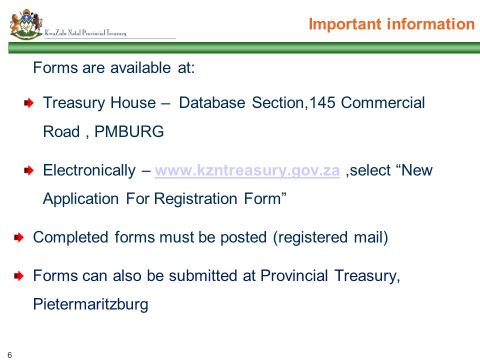 Important information Forms are available at: Treasury House – Database Section,145 Commercial Road, PMBURG Electronically – www.kzntreasury.gov.za,select New Application For Registration Form www.kzntreasury.gov.za Completed forms must be posted (registered mail) Forms can also be submitted at Provincial Treasury, Pietermaritzburg 6