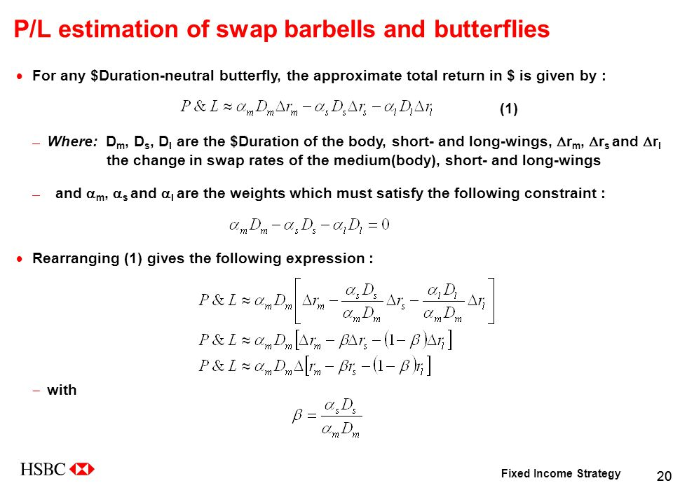 Fixed Income Strategy 20 P/L estimation of swap barbells and butterflies  For any $Duration-neutral butterfly, the approximate total return in $ is given by : (1)  Where: D m, D s, D l are the $Duration of the body, short- and long-wings,  r m,  r s and  r l the change in swap rates of the medium(body), short- and long-wings  and  m,  s and  l are the weights which must satisfy the following constraint :  Rearranging (1) gives the following expression :  with