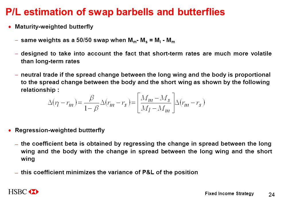 Fixed Income Strategy 24 P/L estimation of swap barbells and butterflies  Maturity-weighted butterfly  same weights as a 50/50 swap when M m - M s = M l - M m  designed to take into account the fact that short-term rates are much more volatile than long-term rates  neutral trade if the spread change between the long wing and the body is proportional to the spread change between the body and the short wing as shown by the following relationship :  Regression-weighted buttterfly  the coefficient beta is obtained by regressing the change in spread between the long wing and the body with the change in spread between the long wing and the short wing  this coefficient minimizes the variance of P&L of the position