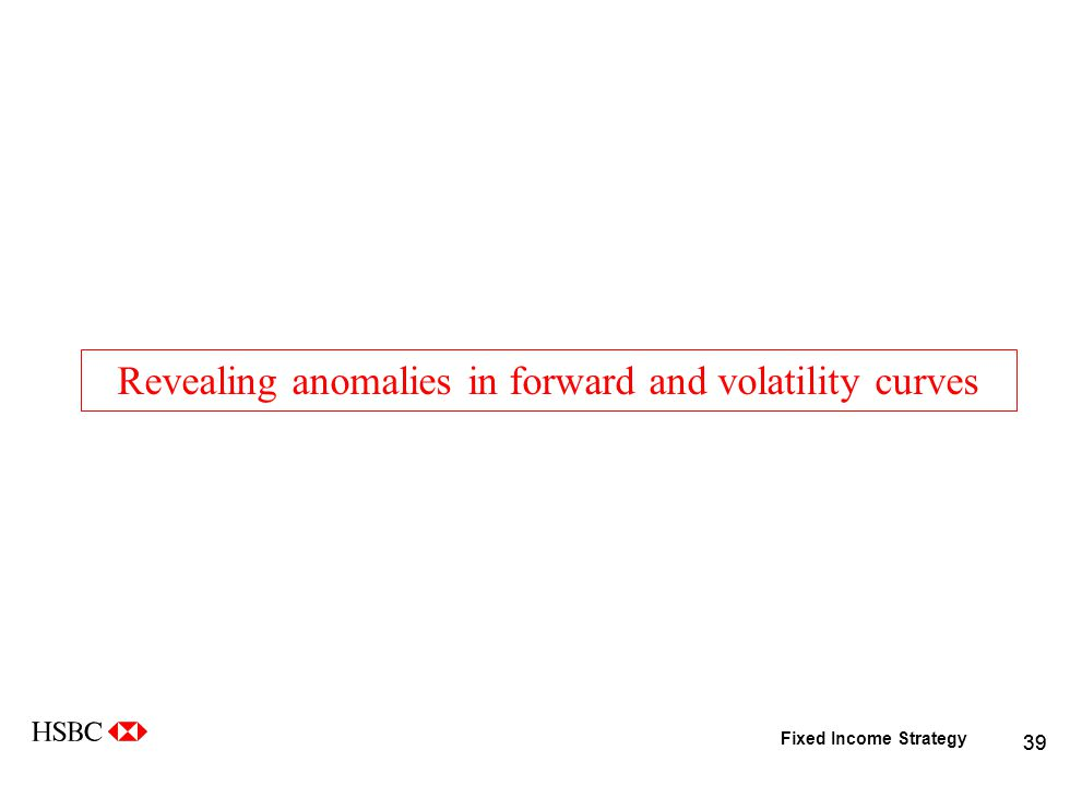 Fixed Income Strategy 39 Revealing anomalies in forward and volatility curves