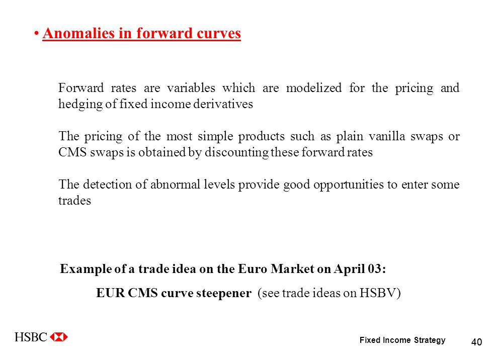 Fixed Income Strategy 40 Anomalies in forward curves Forward rates are variables which are modelized for the pricing and hedging of fixed income derivatives The pricing of the most simple products such as plain vanilla swaps or CMS swaps is obtained by discounting these forward rates The detection of abnormal levels provide good opportunities to enter some trades Example of a trade idea on the Euro Market on April 03: EUR CMS curve steepener (see trade ideas on HSBV)