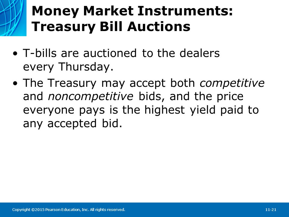 Copyright ©2015 Pearson Education, Inc. All rights reserved.11-21 Money Market Instruments: Treasury Bill Auctions T-bills are auctioned to the dealer