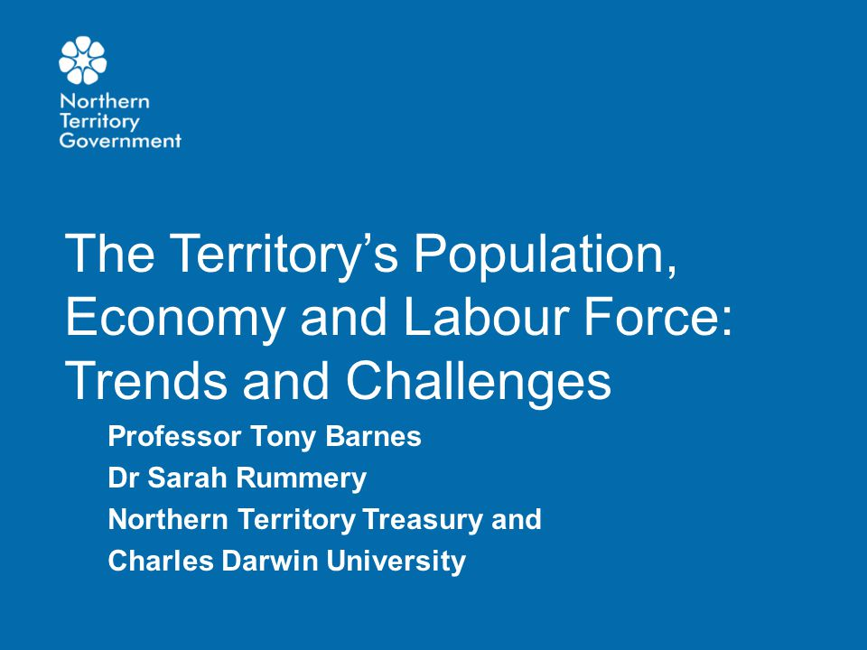 The Territory's Population, Economy and Labour Force: Trends and Challenges Professor Tony Barnes Dr Sarah Rummery Northern Territory Treasury and Cha