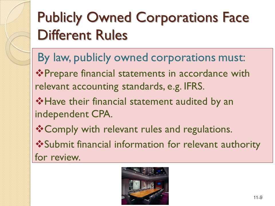11-9 Publicly Owned Corporations Face Different Rules By law, publicly owned corporations must:  Prepare financial statements in accordance with relevant accounting standards, e.g.