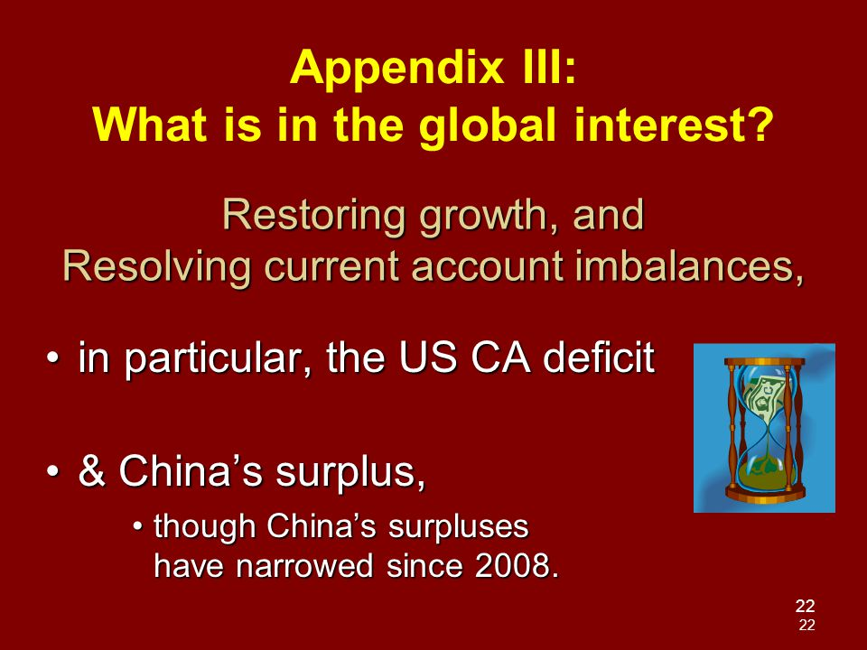 22 Restoring growth, and Resolving current account imbalances, in particular, the US CA deficitin particular, the US CA deficit & China's surplus,& China's surplus, though China's surpluses have narrowed since 2008.though China's surpluses have narrowed since 2008.