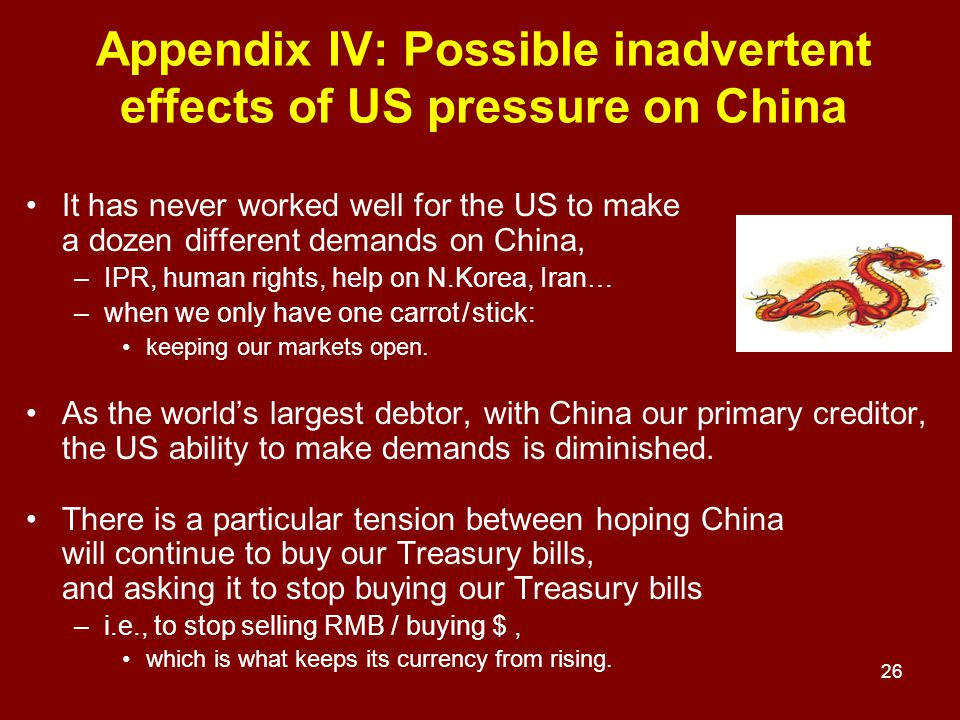 26 Appendix IV: Possible inadvertent effects of US pressure on China It has never worked well for the US to make a dozen different demands on China, –IPR, human rights, help on N.Korea, Iran… –when we only have one carrot / stick: keeping our markets open.