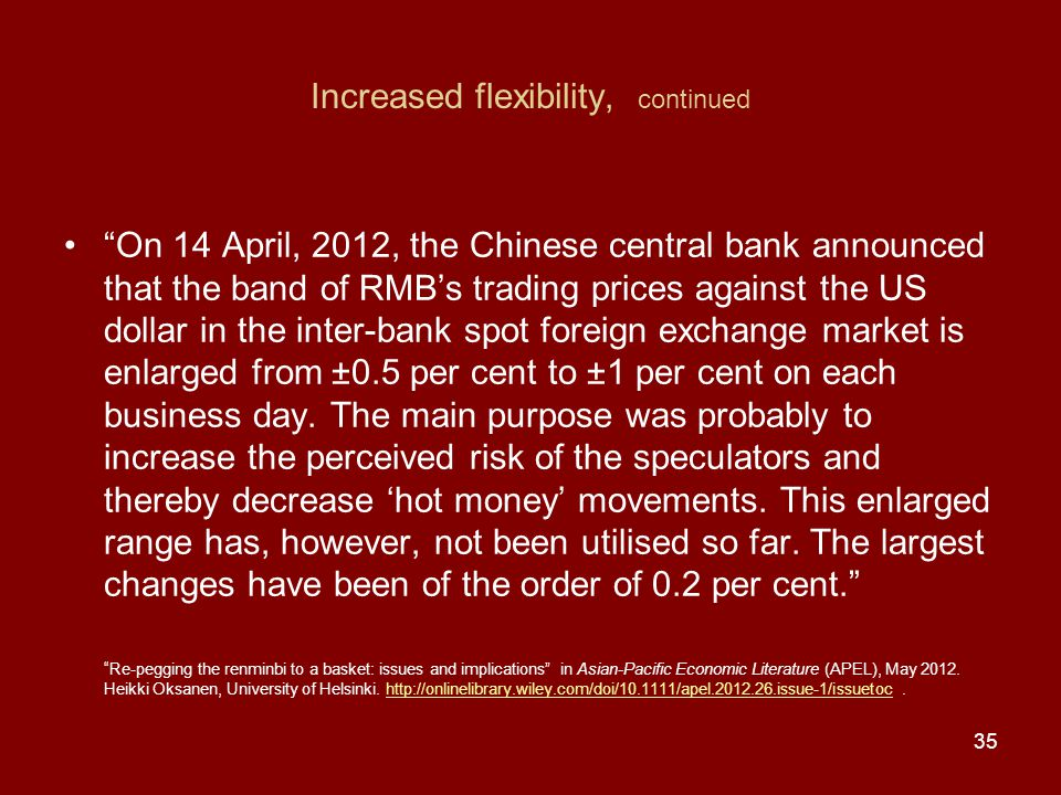 Increased flexibility, continued On 14 April, 2012, the Chinese central bank announced that the band of RMB's trading prices against the US dollar in the inter-bank spot foreign exchange market is enlarged from ±0.5 per cent to ±1 per cent on each business day.