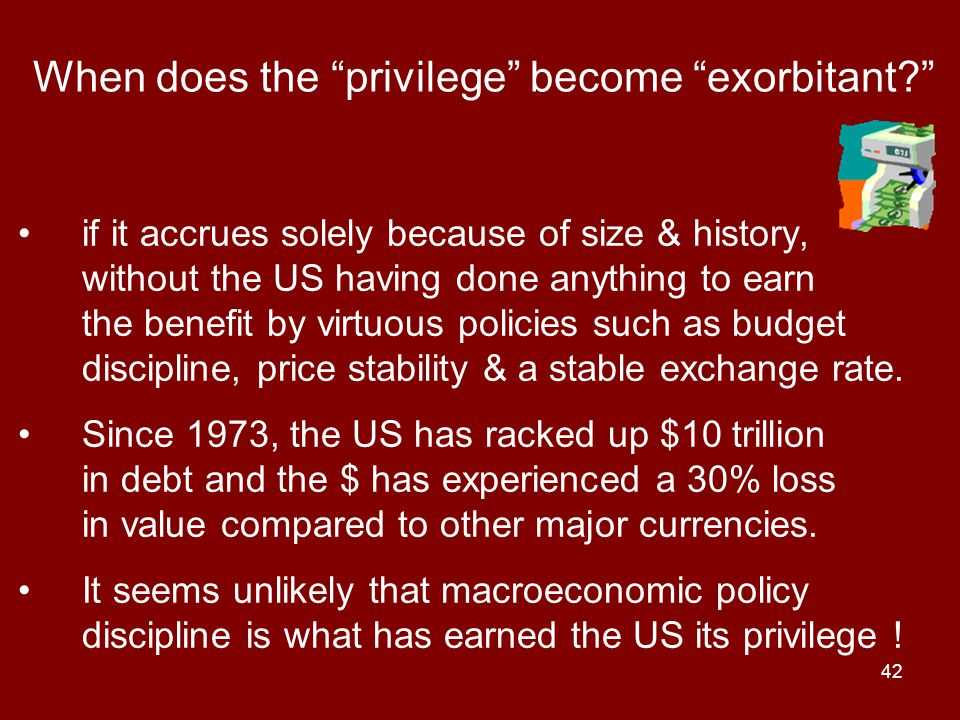 42 When does the privilege become exorbitant if it accrues solely because of size & history, without the US having done anything to earn the benefit by virtuous policies such as budget discipline, price stability & a stable exchange rate.