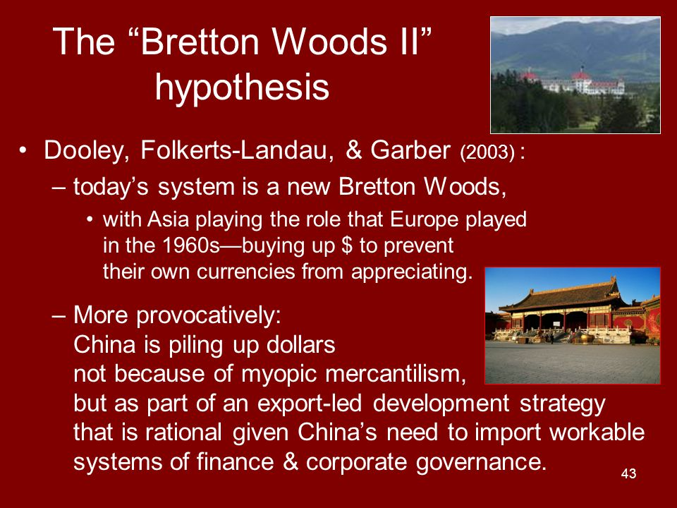 43 The Bretton Woods II hypothesis Dooley, Folkerts-Landau, & Garber (2003) : –today's system is a new Bretton Woods, with Asia playing the role that Europe played in the 1960s—buying up $ to prevent their own currencies from appreciating.