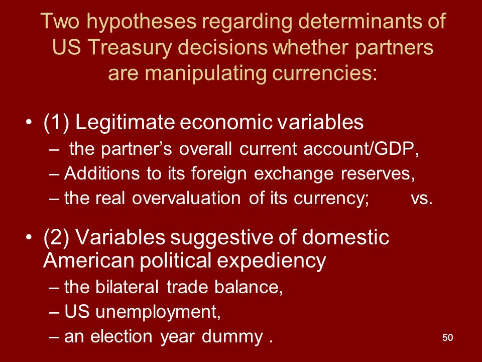 50 Two hypotheses regarding determinants of US Treasury decisions whether partners are manipulating currencies: (1) Legitimate economic variables – the partner's overall current account/GDP, –Additions to its foreign exchange reserves, –the real overvaluation of its currency; vs.