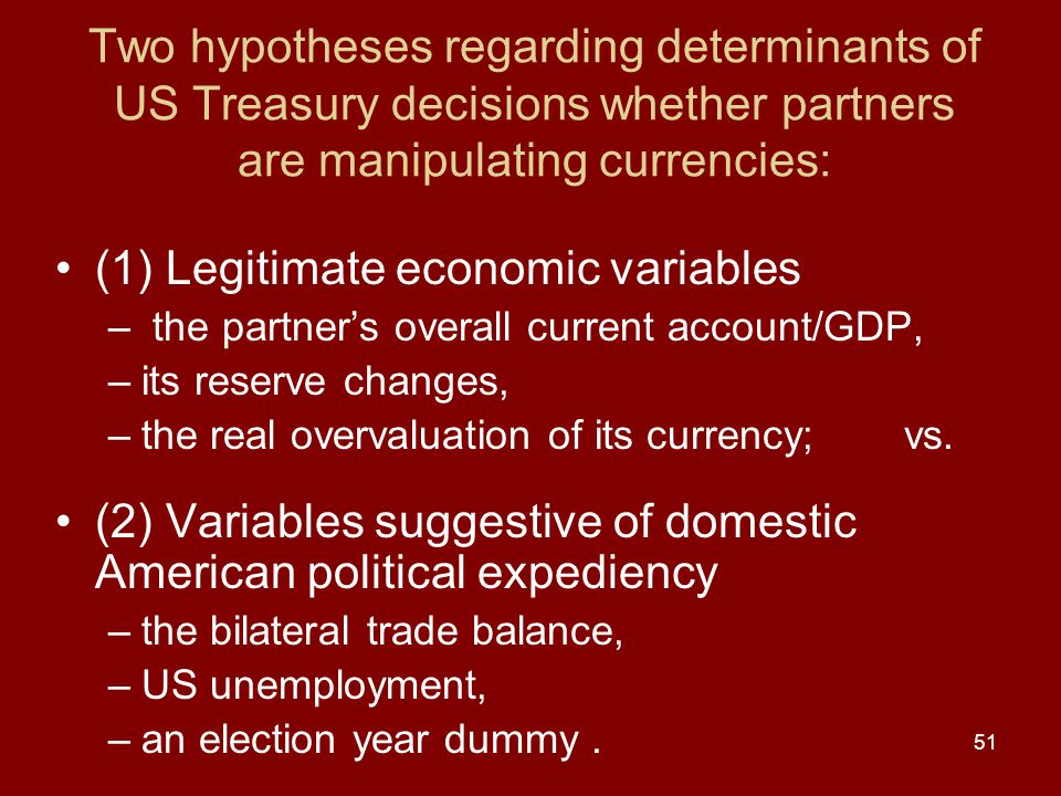 51 Two hypotheses regarding determinants of US Treasury decisions whether partners are manipulating currencies: (1) Legitimate economic variables – the partner's overall current account/GDP, –its reserve changes, –the real overvaluation of its currency; vs.