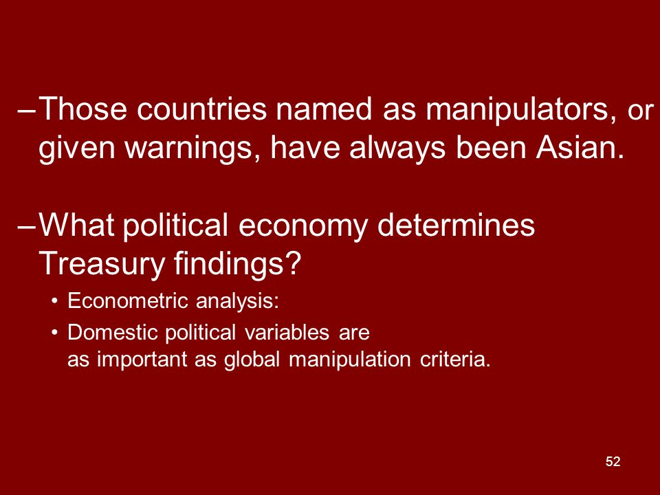 52 –Those countries named as manipulators, or given warnings, have always been Asian. –What political economy determines Treasury findings? Econometri