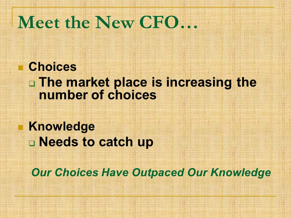 Meet the New CFO… Choices  The market place is increasing the number of choices Knowledge  Needs to catch up Our Choices Have Outpaced Our Knowledge