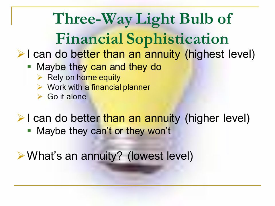 Three-Way Light Bulb of Financial Sophistication  I can do better than an annuity (highest level)  Maybe they can and they do  Rely on home equity  Work with a financial planner  Go it alone  I can do better than an annuity (higher level)  Maybe they can't or they won't  What's an annuity.