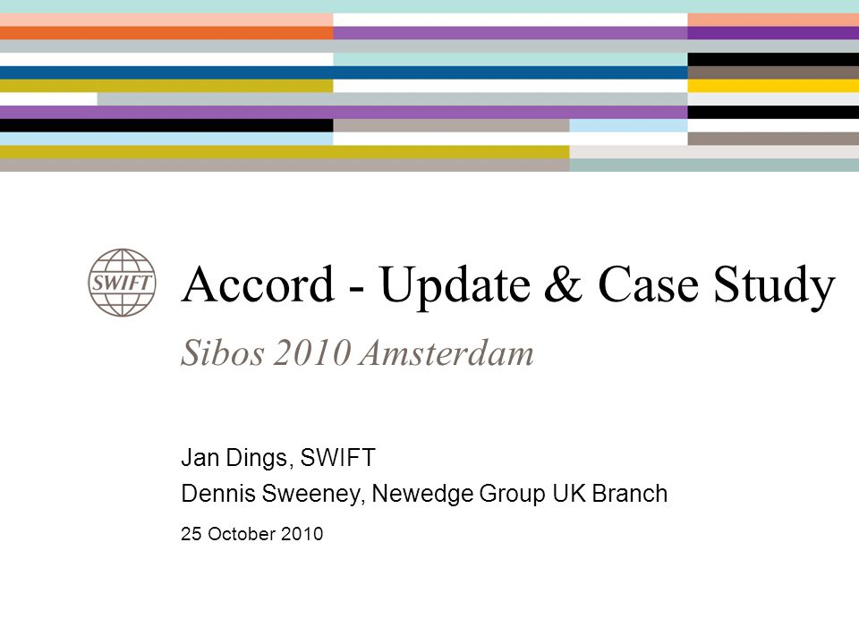 Sibos 2010 Amsterdam Accord - Update & Case Study Jan Dings, SWIFT Dennis Sweeney, Newedge Group UK Branch 25 October 2010