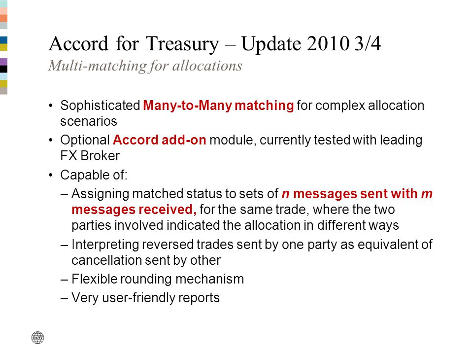 Accord for Treasury – Update 2010 3/4 Multi-matching for allocations Sophisticated Many-to-Many matching for complex allocation scenarios Optional Accord add-on module, currently tested with leading FX Broker Capable of: –Assigning matched status to sets of n messages sent with m messages received, for the same trade, where the two parties involved indicated the allocation in different ways –Interpreting reversed trades sent by one party as equivalent of cancellation sent by other –Flexible rounding mechanism –Very user-friendly reports