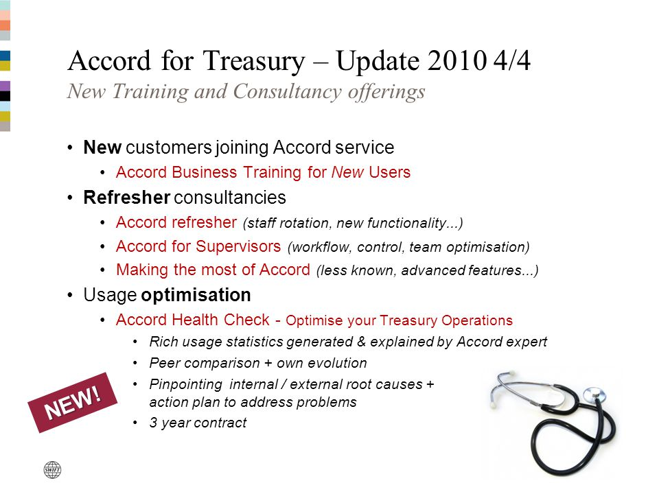 Accord for Treasury – Update 2010 4/4 New Training and Consultancy offerings New customers joining Accord service Accord Business Training for New Users Refresher consultancies Accord refresher (staff rotation, new functionality...) Accord for Supervisors (workflow, control, team optimisation) Making the most of Accord (less known, advanced features...) Usage optimisation Accord Health Check - Optimise your Treasury Operations Rich usage statistics generated & explained by Accord expert Peer comparison + own evolution Pinpointing internal / external root causes + action plan to address problems 3 year contract NEW!