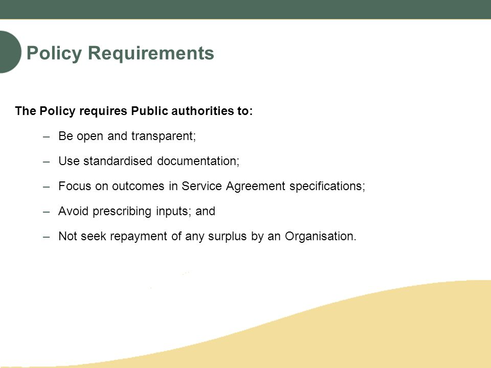 Policy Requirements The Policy requires Public authorities to: –Be open and transparent; –Use standardised documentation; –Focus on outcomes in Service Agreement specifications; –Avoid prescribing inputs; and –Not seek repayment of any surplus by an Organisation.