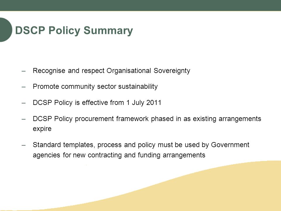 DSCP Policy Summary –Recognise and respect Organisational Sovereignty –Promote community sector sustainability –DCSP Policy is effective from 1 July 2011 –DCSP Policy procurement framework phased in as existing arrangements expire –Standard templates, process and policy must be used by Government agencies for new contracting and funding arrangements