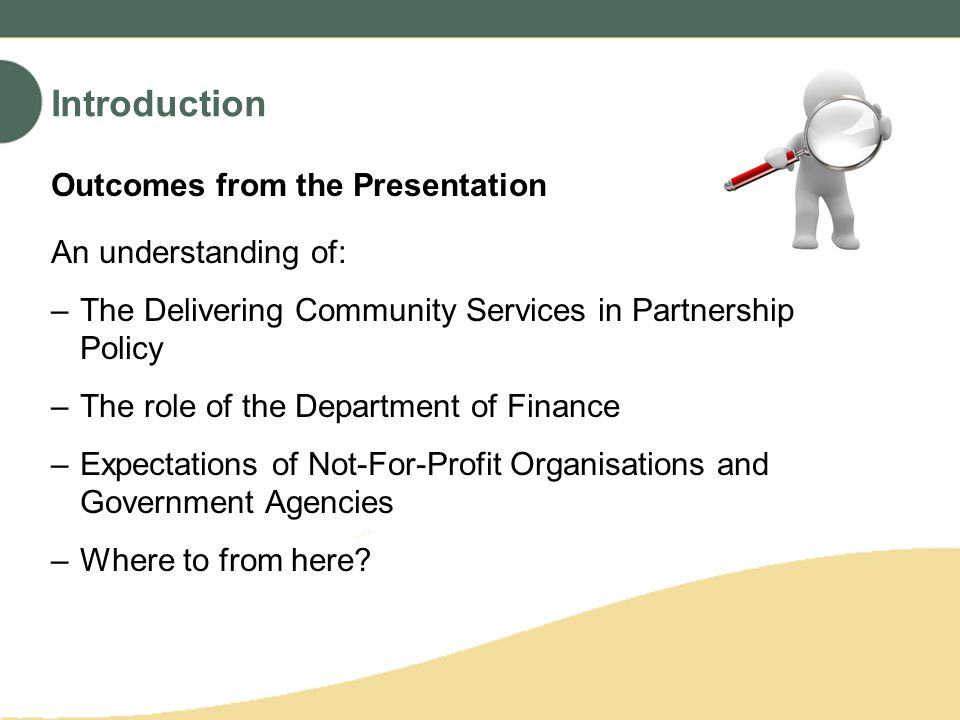 Outcomes from the Presentation An understanding of: –The Delivering Community Services in Partnership Policy –The role of the Department of Finance –Expectations of Not-For-Profit Organisations and Government Agencies –Where to from here.