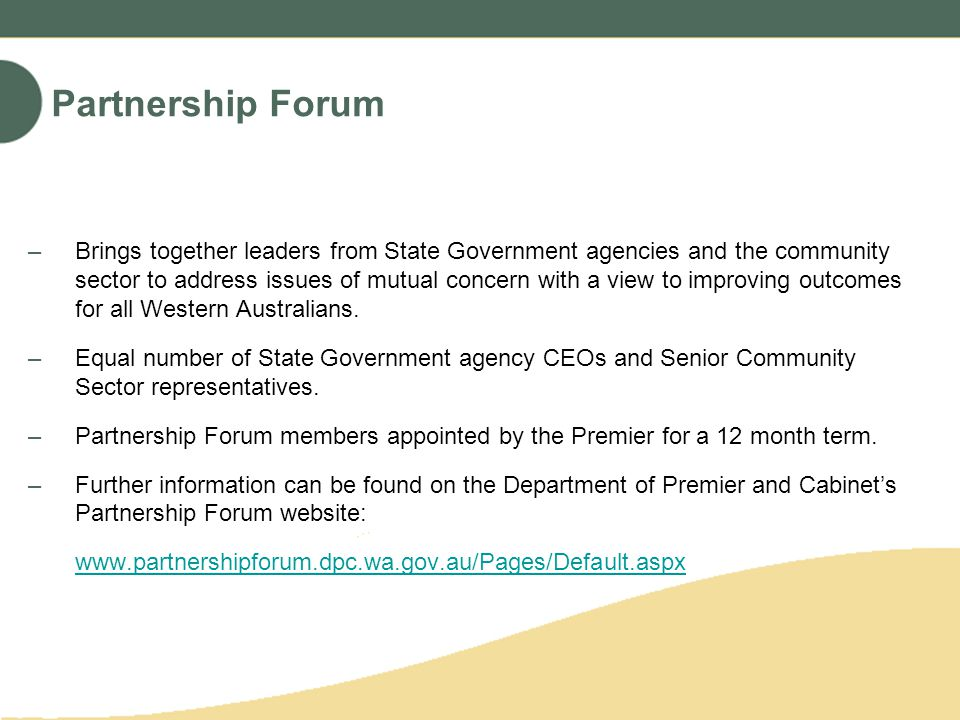 Partnership Forum –Brings together leaders from State Government agencies and the community sector to address issues of mutual concern with a view to improving outcomes for all Western Australians.