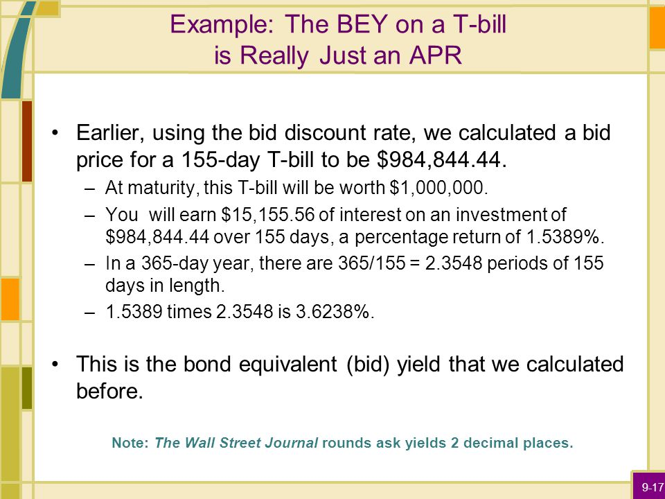 9-17 Example: The BEY on a T-bill is Really Just an APR Earlier, using the bid discount rate, we calculated a bid price for a 155-day T-bill to be $984,844.44.
