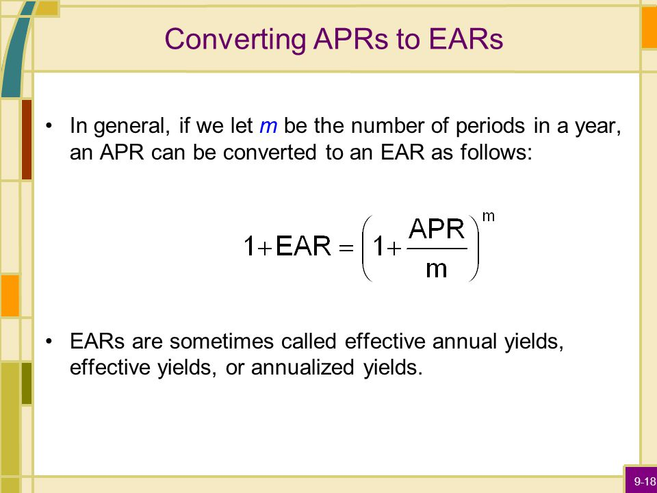 9-18 Converting APRs to EARs In general, if we let m be the number of periods in a year, an APR can be converted to an EAR as follows: EARs are sometimes called effective annual yields, effective yields, or annualized yields.