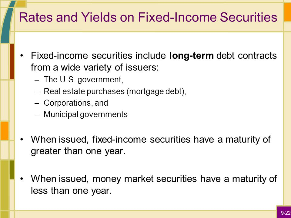 9-22 Rates and Yields on Fixed-Income Securities Fixed-income securities include long-term debt contracts from a wide variety of issuers: –The U.S.