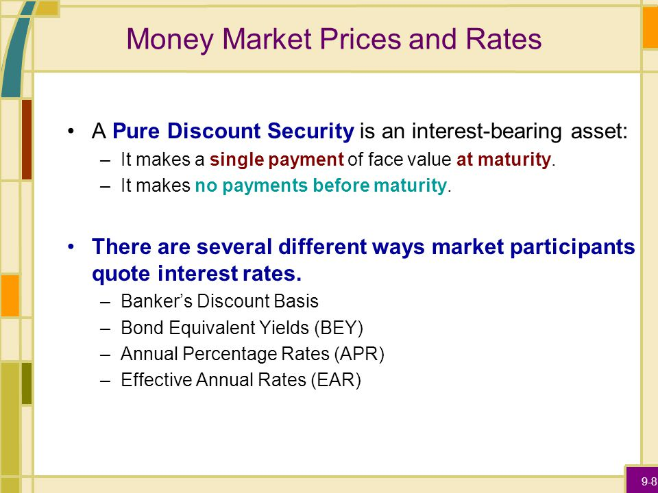 9-8 Money Market Prices and Rates A Pure Discount Security is an interest-bearing asset: –It makes a single payment of face value at maturity.