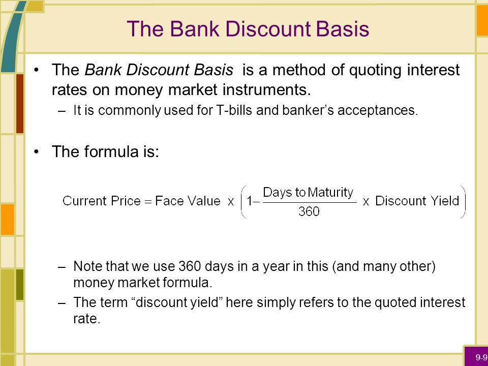 9-9 The Bank Discount Basis The Bank Discount Basis is a method of quoting interest rates on money market instruments.