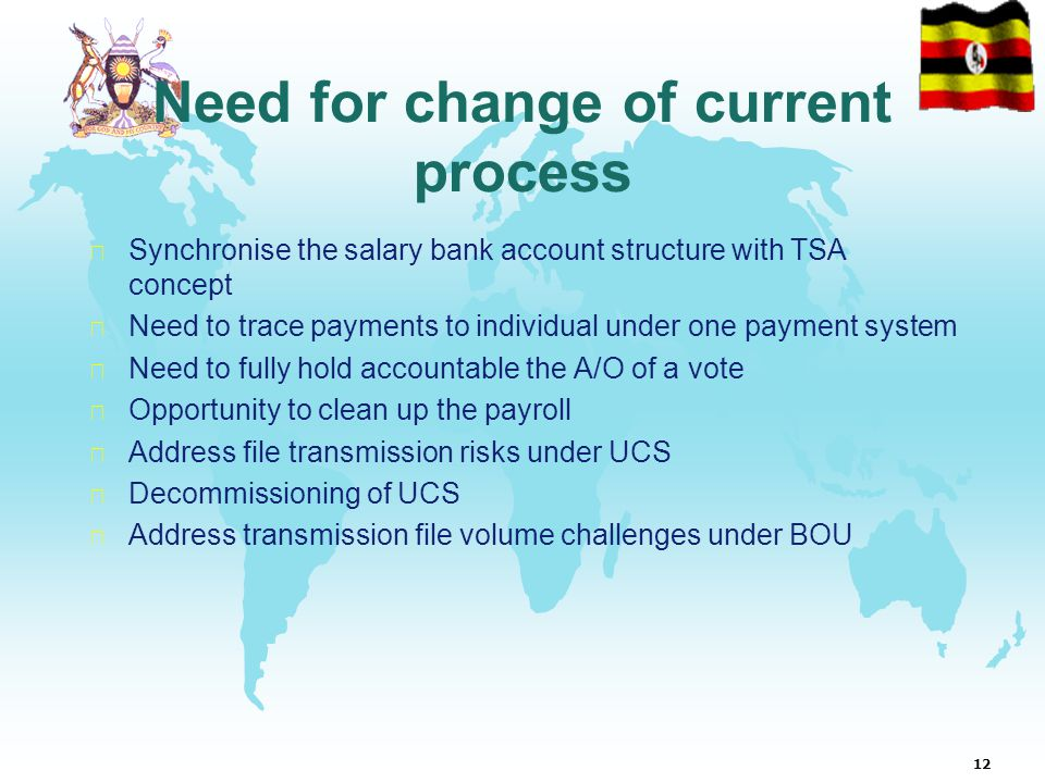 12 Need for change of current process  Synchronise the salary bank account structure with TSA concept  Need to trace payments to individual under one payment system  Need to fully hold accountable the A/O of a vote  Opportunity to clean up the payroll  Address file transmission risks under UCS  Decommissioning of UCS  Address transmission file volume challenges under BOU