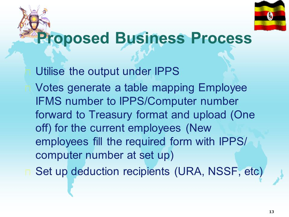 13 Proposed Business Process  Utilise the output under IPPS  Votes generate a table mapping Employee IFMS number to IPPS/Computer number forward to Treasury format and upload (One off) for the current employees (New employees fill the required form with IPPS/ computer number at set up)  Set up deduction recipients (URA, NSSF, etc)