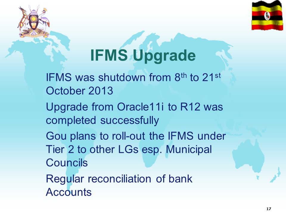 17 IFMS Upgrade IFMS was shutdown from 8 th to 21 st October 2013 Upgrade from Oracle11i to R12 was completed successfully Gou plans to roll-out the IFMS under Tier 2 to other LGs esp.