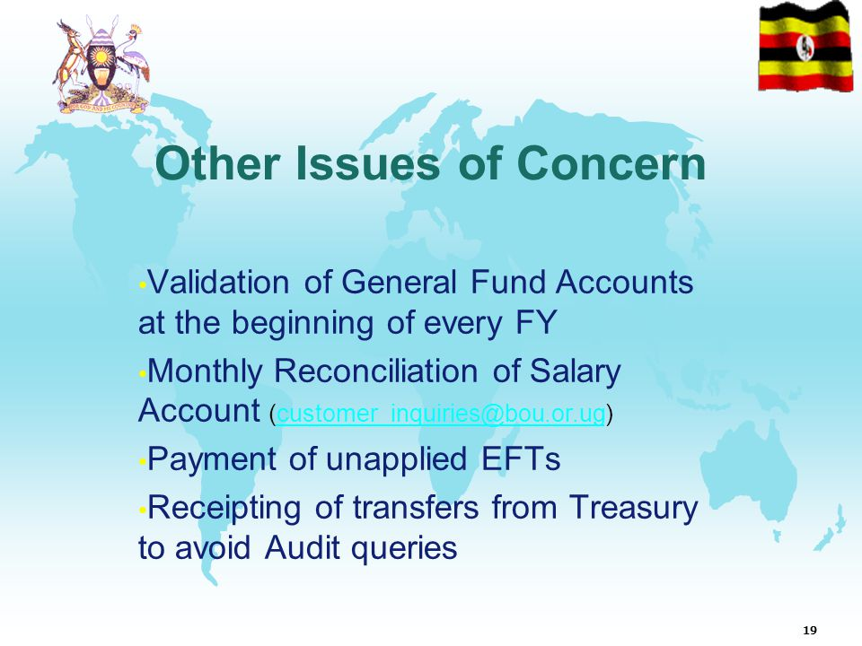 19 Other Issues of Concern Validation of General Fund Accounts at the beginning of every FY Monthly Reconciliation of Salary Account (customer_inquiries@bou.or.ug)customer_inquiries@bou.or.ug Payment of unapplied EFTs Receipting of transfers from Treasury to avoid Audit queries