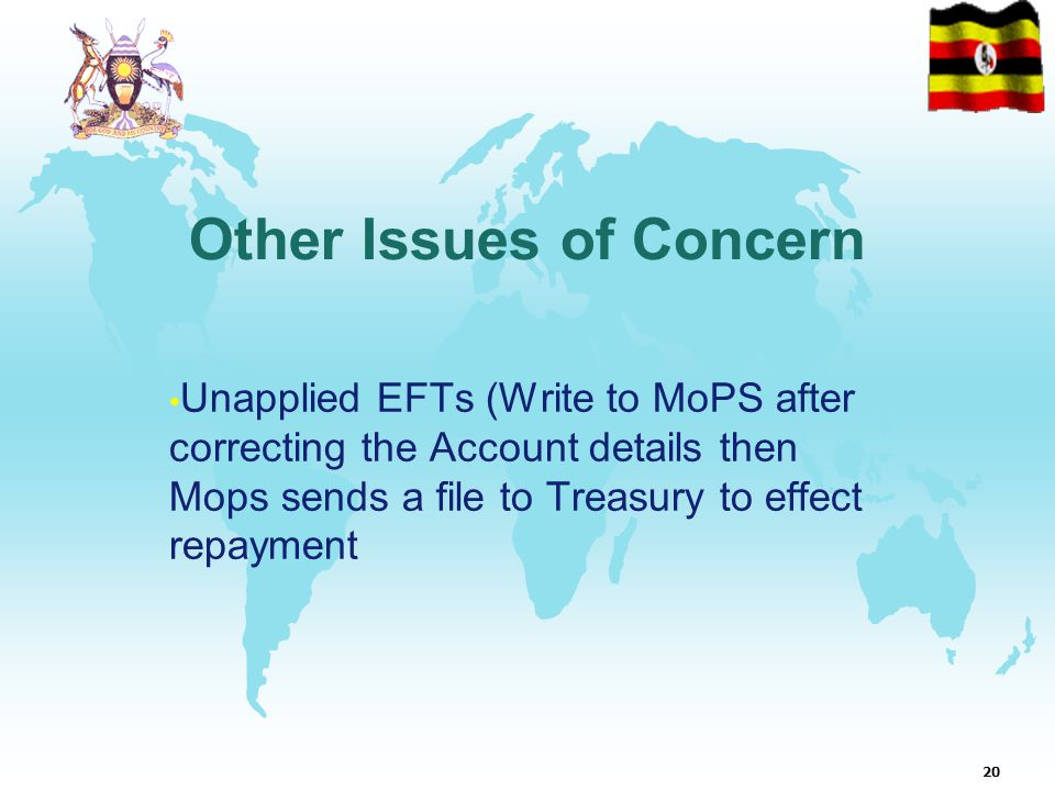 20 Other Issues of Concern Unapplied EFTs (Write to MoPS after correcting the Account details then Mops sends a file to Treasury to effect repayment