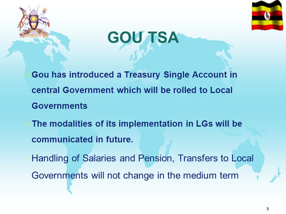 3 GOU TSA  Gou has introduced a Treasury Single Account in central Government which will be rolled to Local Governments  The modalities of its implementation in LGs will be communicated in future.