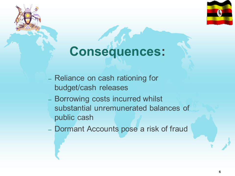 6 Consequences: – Reliance on cash rationing for budget/cash releases – Borrowing costs incurred whilst substantial unremunerated balances of public cash – Dormant Accounts pose a risk of fraud
