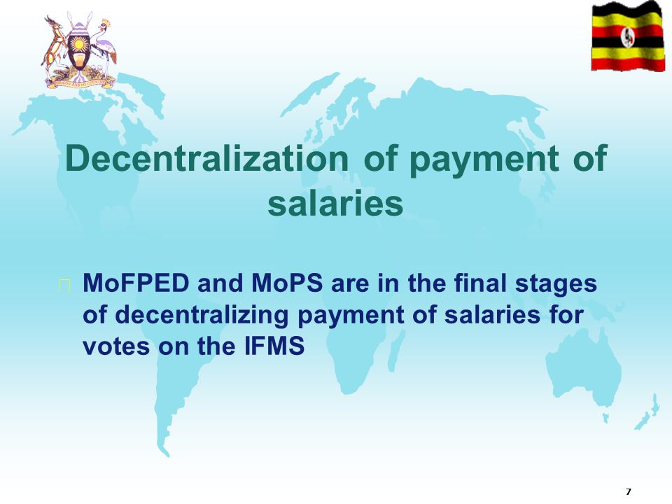 7  MoFPED and MoPS are in the final stages of decentralizing payment of salaries for votes on the IFMS Decentralization of payment of salaries
