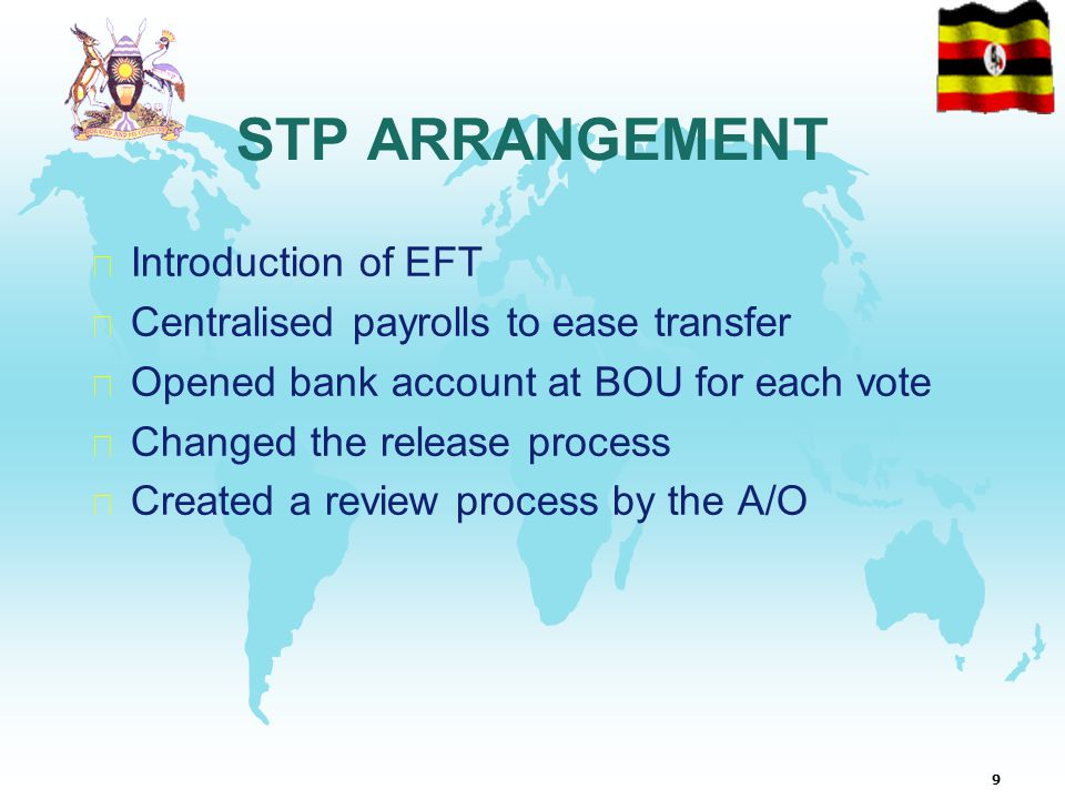 9 STP ARRANGEMENT  Introduction of EFT  Centralised payrolls to ease transfer  Opened bank account at BOU for each vote  Changed the release process  Created a review process by the A/O