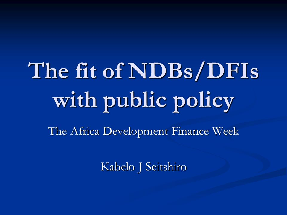 The fit of NDBs/DFIs with public policy The Africa Development Finance Week Kabelo J Seitshiro