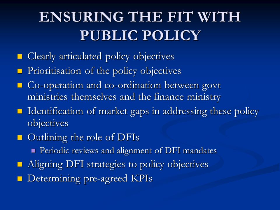 ENSURING THE FIT WITH PUBLIC POLICY Clearly articulated policy objectives Clearly articulated policy objectives Prioritisation of the policy objectives Prioritisation of the policy objectives Co-operation and co-ordination between govt ministries themselves and the finance ministry Co-operation and co-ordination between govt ministries themselves and the finance ministry Identification of market gaps in addressing these policy objectives Identification of market gaps in addressing these policy objectives Outlining the role of DFIs Outlining the role of DFIs Periodic reviews and alignment of DFI mandates Periodic reviews and alignment of DFI mandates Aligning DFI strategies to policy objectives Aligning DFI strategies to policy objectives Determining pre-agreed KPIs Determining pre-agreed KPIs